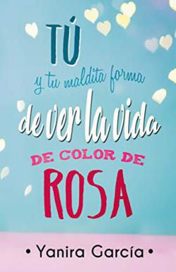 Portada del libro Tu y tu maldita forma de ver la vida de color de rosa