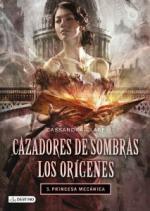Portada del libro Cazadores de Sombras. Los Origenes 3. Princesa mecánica