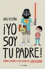 Portada del libro ¡Yo soy tu padre! Cómo llevar a tus hijos al lado oscuro